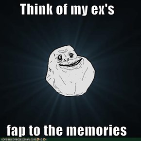 Think of my ex's  fap to the memories