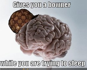 Gives you a bowner  while you are trying to sleep