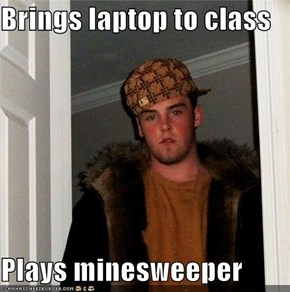 Brings laptop to class  Plays minesweeper