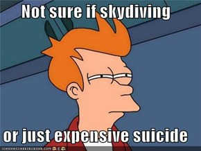 Not sure if skydiving  or just expensive suicide