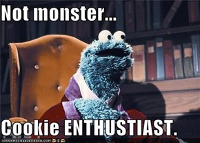 Not monster...  Cookie ENTHUSTIAST.