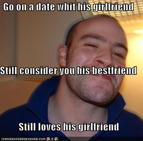 Go on a date whit his girlfriend Still consider you his bestfriend Still loves his girlfriend