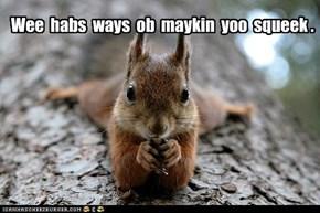 Wee  habs  ways  ob  maykin  yoo  squeek .