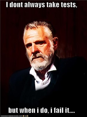 I dont always take tests,  but when i do, i fail it....