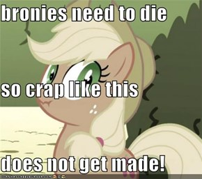 bronies need to die so crap like this  does not get made!