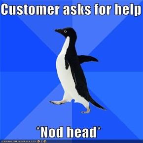 Customer asks for help  *Nod head*