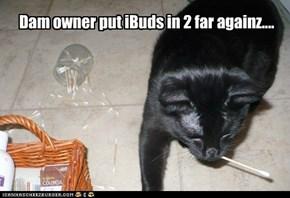 Dam owner put iBuds in 2 far againz....