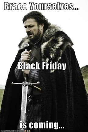 Brace Yourselves... Black Friday is coming...
