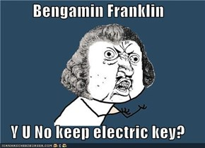 Bengamin Franklin  Y U No keep electric key?