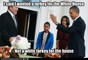 I said I wanted a turkey for the White House