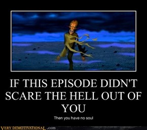 IF THIS EPISODE DIDN'T SCARE THE HELL OUT OF YOU