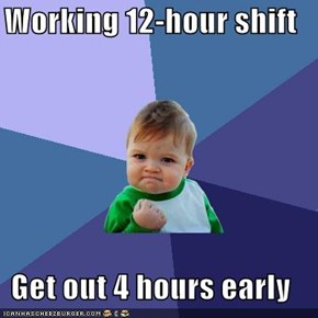 Working 12-hour shift  Get out 4 hours early