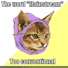 "The word ""Mainstream""  Too conventional"