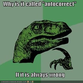 "Why is it called ""autocorrect""  If it is always wrong"