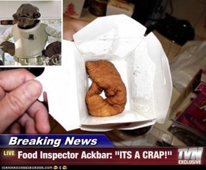 """Breaking News - Food Inspector Ackbar: """"ITS A CRAP!"""""""