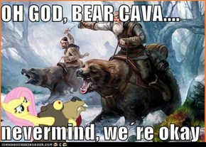 OH GOD, BEAR CAVA....  nevermind, we´re okay