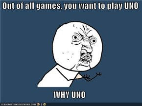 Out of all games, you want to play UNO  WHY UNO