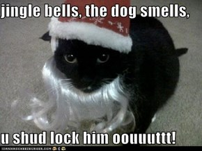 jingle bells, the dog smells,  u shud lock him oouuuttt!