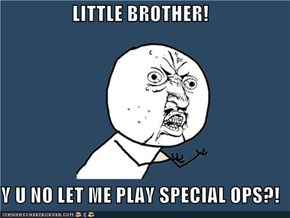 LITTLE BROTHER!  Y U NO LET ME PLAY SPECIAL OPS?!