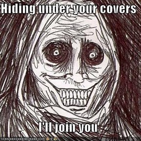 Hiding under your covers  I'll join you