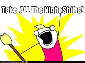 Take  ALL The Night Shifts!