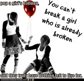 pop a girl's balloon,  and they truly have nothing left to live for.