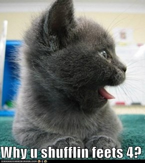 Why u shufflin feets 4?