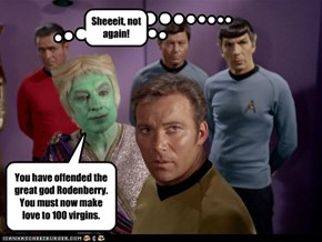You have offended the great god Rodenberry. You must now make love to 100 virgins.