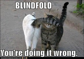 BLINDFOLD  You're doing it wrong.