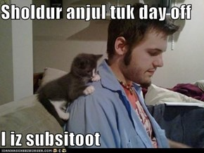 Sholdur anjul tuk day off  I iz subsitoot