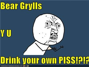 Bear Grylls Y U Drink your own PISS!?!??!