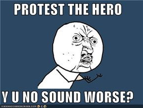 PROTEST THE HERO  Y U NO SOUND WORSE?