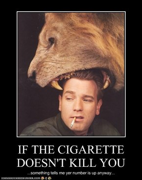 IF THE CIGARETTE DOESN'T KILL YOU