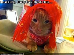 Bloody Mary, Bloody Mary, Bloody Mary......