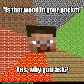 """Is that wood in your pocket"""