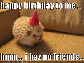 happy birthday to me...  hmm... i haz no friends...