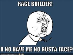 RAGE BUILDER!  Y U NO HAVE ME NO GUSTA FACE?