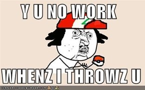 Y U NO WORK     WHENZ I THROWZ U