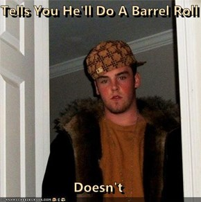 Tells You He'll Do A Barrel Roll  Doesn't