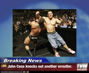 Breaking News - John Cena knocks out another wrestler.