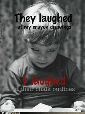 They laughed at my crayon drawings. I laughed at their chalk outlines.