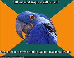 """All unsaved progress will be lost""  Save once more even though you did two seconds ago"