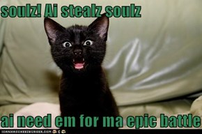 soulz! Ai stealz soulz  ai need em for ma epic battle