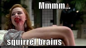Mmmm...  squirrel brains
