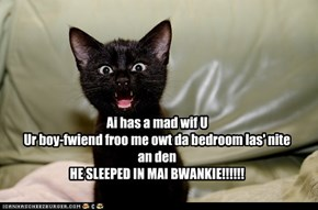 Ai has a mad wif UUr boy-fwiend froo me owt da bedroom las' nitean denHE SLEEPED IN MAI BWANKIE!!!!!!