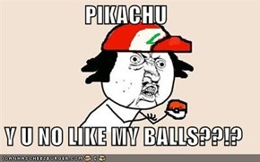 PIKACHU  Y U NO LIKE MY BALLS??!?