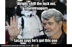 Alright, chill the fuck out, stormtroopers