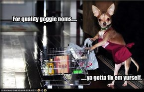 For quality goggie noms.....