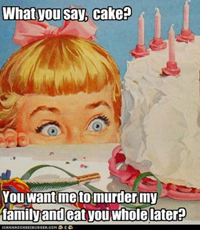 You want me to murder my family and eat you whole later?