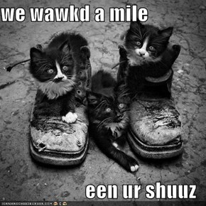we wawkd a mile  een ur shuuz